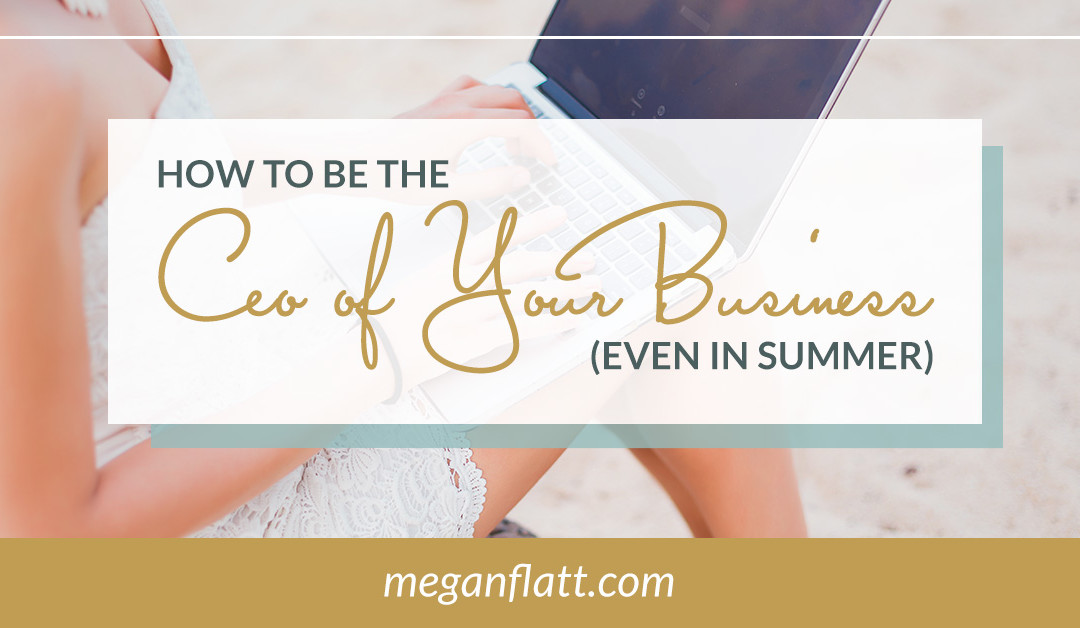 You Are the CEO of Your Business (even in the summer)