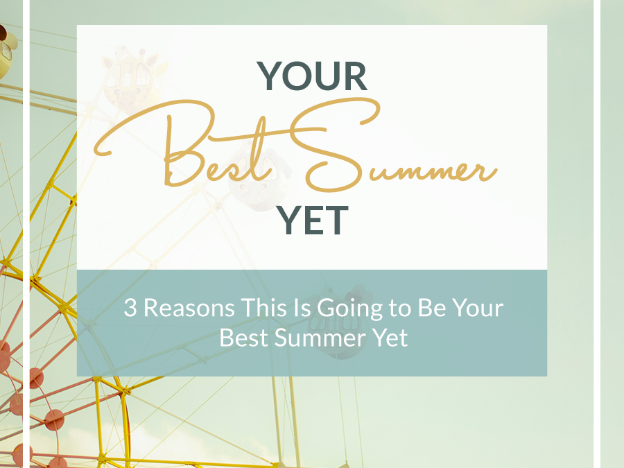3 Reasons This Is Going to Be Your Best Summer Yet