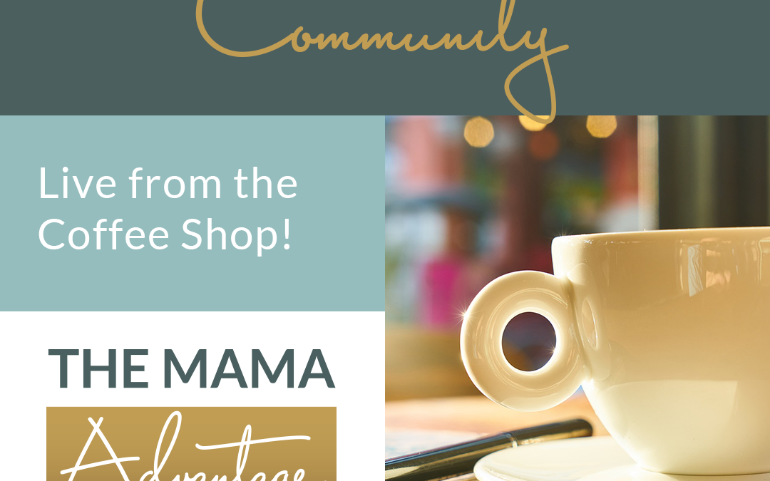 Mama Advantage Episode 008: Community: Live from the coffee date!