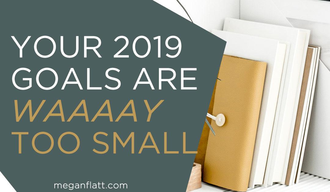 Your 2019 Goals Are WAAAAY Too Small